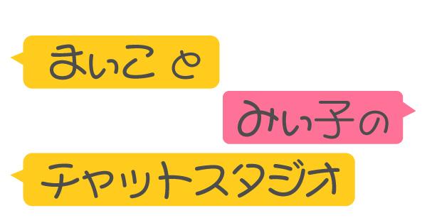まぃことみぃ子のチャットスタジオ